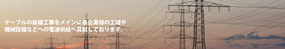 ケーブルの延線工事をメインに各企業様の工場や機械設備などへの電源供給へ貢献しております。